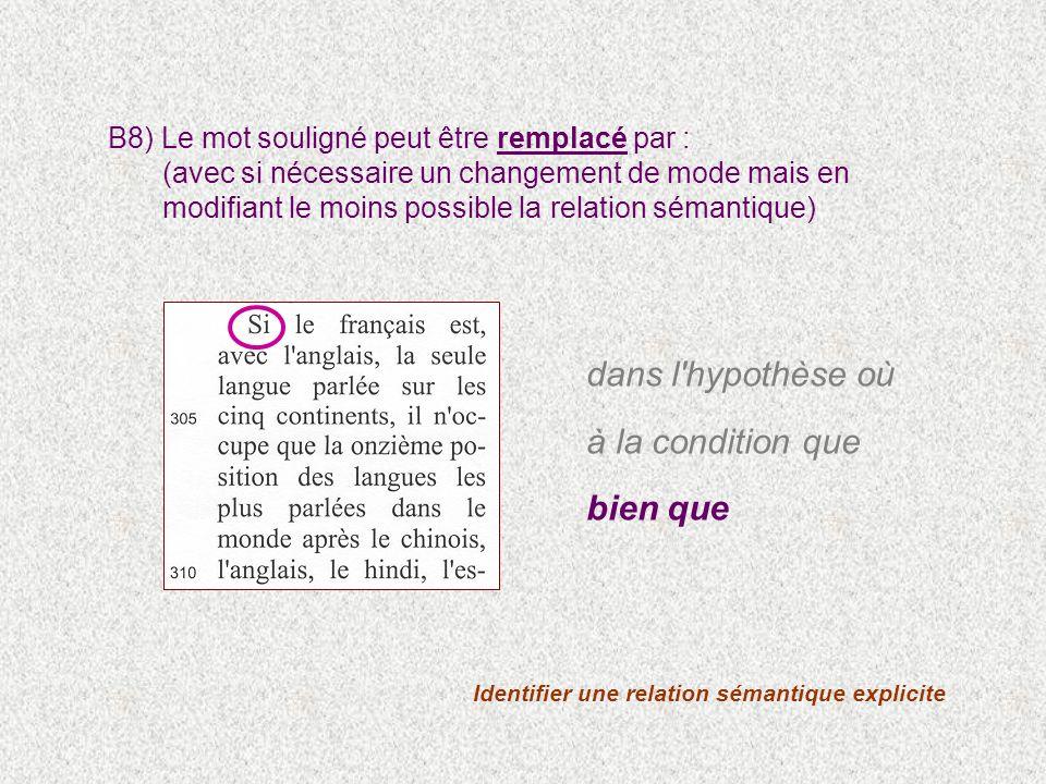 Identifier une relation sémantique explicite B8) Le mot souligné peut être remplacé par : (avec si nécessaire un changement de mode mais en modifiant le moins possible la relation sémantique) dans l hypothèse où à la condition que bien que