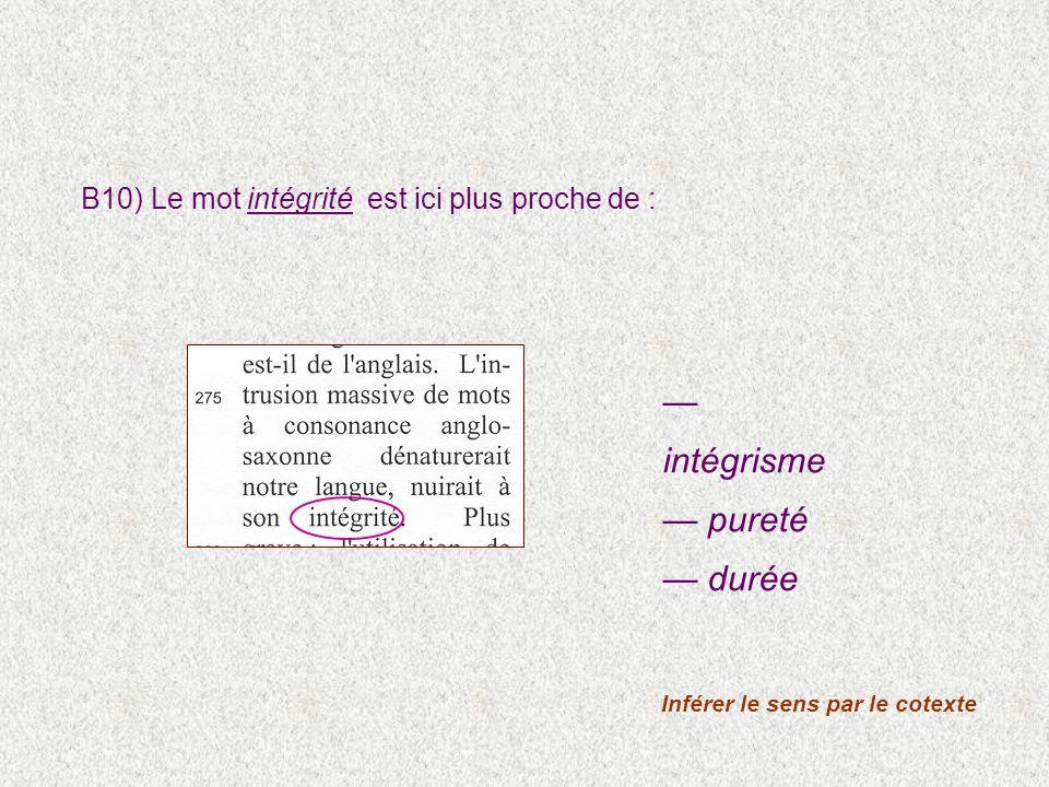 B10) Le mot intégrité est ici plus proche de : Inférer le sens par le cotexte intégrisme pureté durée
