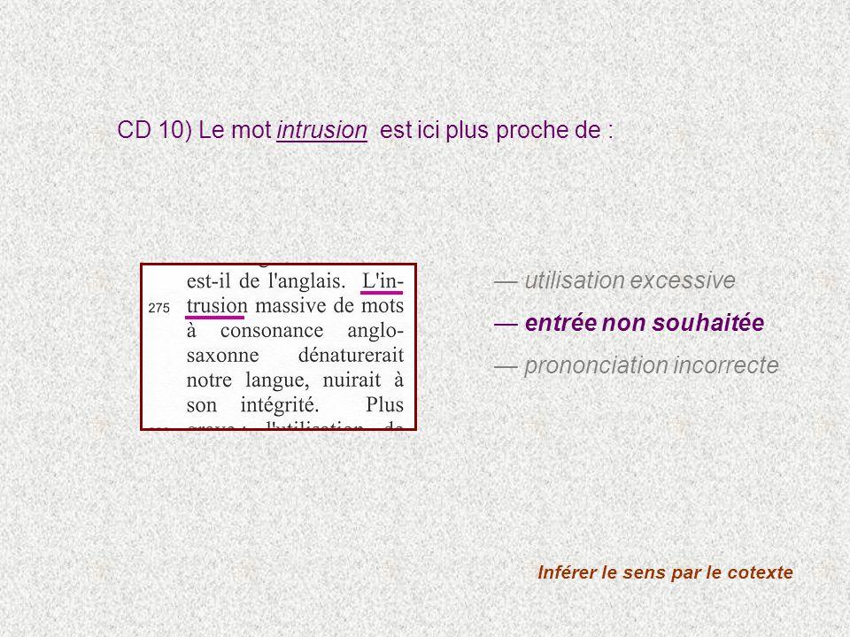 Inférer le sens par le cotexte CD 10) Le mot intrusion est ici plus proche de : utilisation excessive entrée non souhaitée prononciation incorrecte