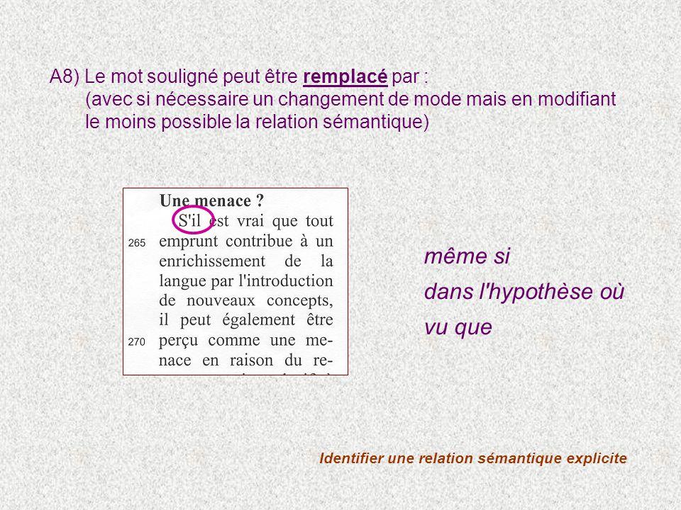 Identifier une relation sémantique explicite A8) Le mot souligné peut être remplacé par : (avec si nécessaire un changement de mode mais en modifiant le moins possible la relation sémantique) même si dans l hypothèse où vu que