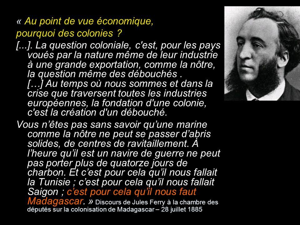« Au point de vue économique, pourquoi des colonies ? [...]. La question coloniale, c'est, pour les pays voués par la nature même de leur industrie à