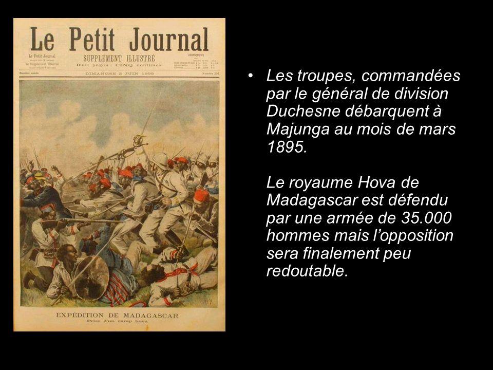 Les troupes, commandées par le général de division Duchesne débarquent à Majunga au mois de mars 1895. Le royaume Hova de Madagascar est défendu par u