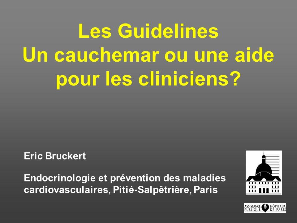 Les Guidelines Un cauchemar ou une aide pour les cliniciens? Eric Bruckert Endocrinologie et prévention des maladies cardiovasculaires, Pitié-Salpêtri