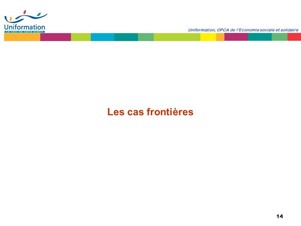 14 Uniformation, OPCA de lEconomie sociale et solidaire Les cas frontières