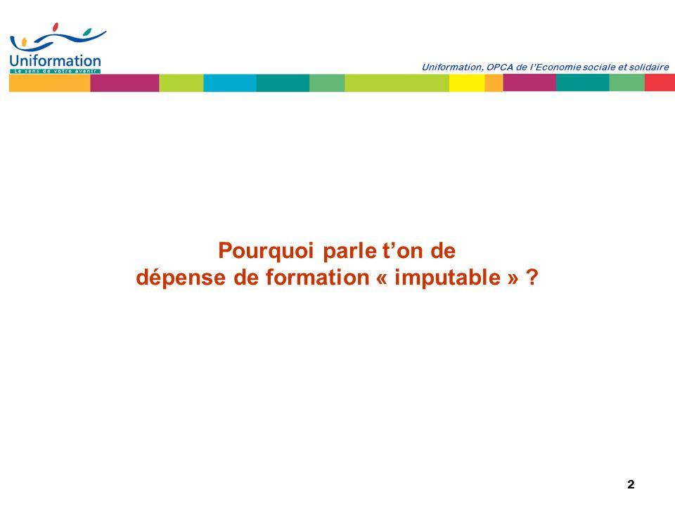 2 Uniformation, OPCA de lEconomie sociale et solidaire Pourquoi parle ton de dépense de formation « imputable » ?
