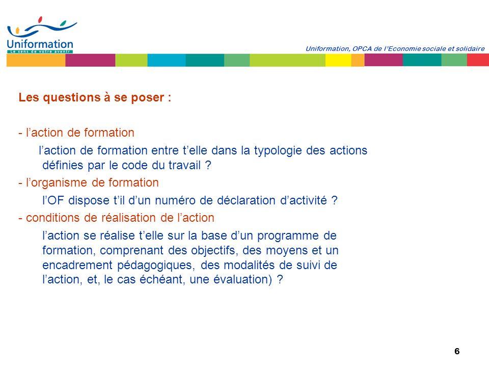 6 Uniformation, OPCA de lEconomie sociale et solidaire Les questions à se poser : - laction de formation laction de formation entre telle dans la typo