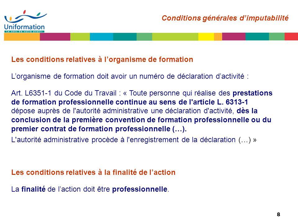 8 Les conditions relatives à lorganisme de formation Lorganisme de formation doit avoir un numéro de déclaration dactivité : Art. L6351-1 du Code du T