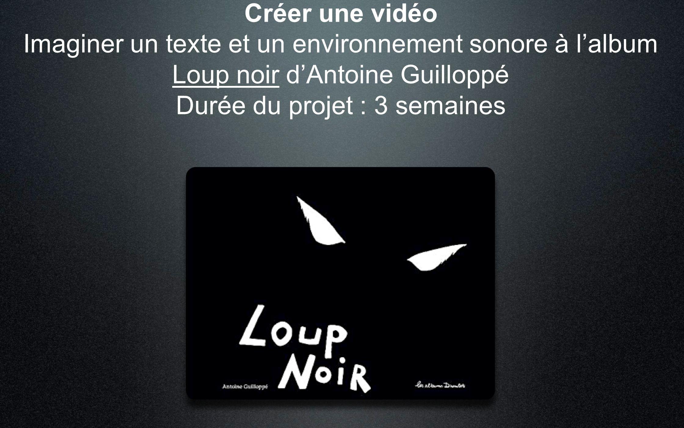 Créer une vidéo Imaginer un texte et un environnement sonore à lalbum Loup noir dAntoine Guilloppé Durée du projet : 3 semaines