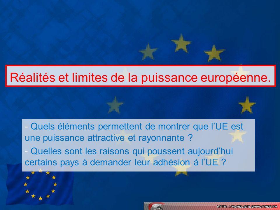 Réalités et limites de la puissance européenne. - Quels éléments permettent de montrer que lUE est une puissance attractive et rayonnante ? - Quelles