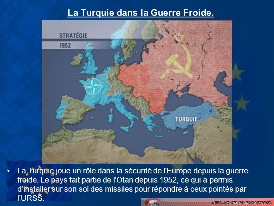 La Turquie dans la Guerre Froide. La Turquie joue un rôle dans la sécurité de l'Europe depuis la guerre froide. Le pays fait partie de l'Otan depuis 1