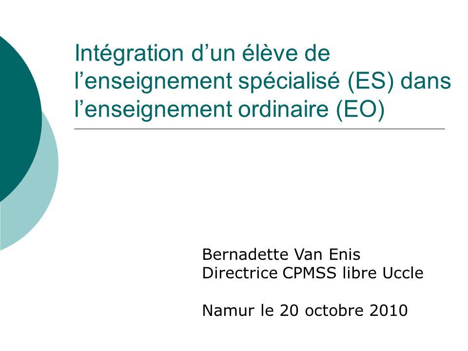 Intégration dun élève de lenseignement spécialisé (ES) dans lenseignement ordinaire (EO) Bernadette Van Enis Directrice CPMSS libre Uccle Namur le 20 octobre 2010