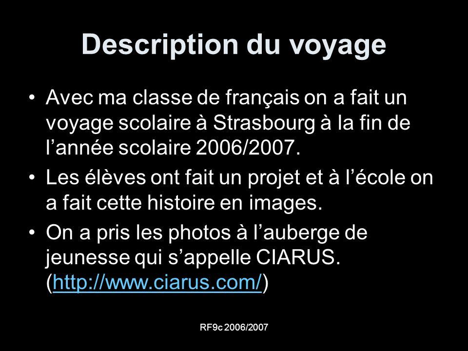 RF9c 2006/2007 Description du voyage Avec ma classe de français on a fait un voyage scolaire à Strasbourg à la fin de lannée scolaire 2006/2007. Les é