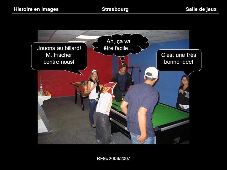 RF9c 2006/2007 Histoire en imagesStrasbourgSalle de jeux Ah, ça va être facile… Jouons au billard! M. Fischer contre nous! Cest une très bonne idée!