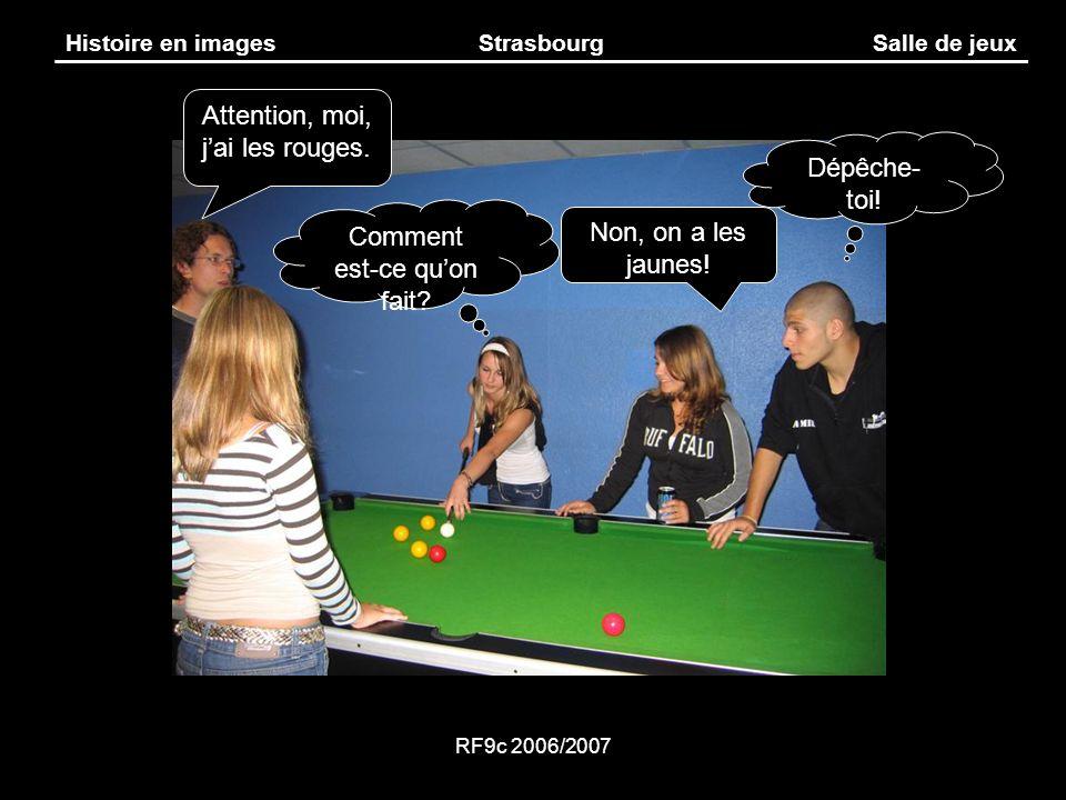 RF9c 2006/2007 Histoire en imagesStrasbourgSalle de jeux Non, on a les jaunes! Attention, moi, jai les rouges. Comment est-ce quon fait? Dépêche- toi!