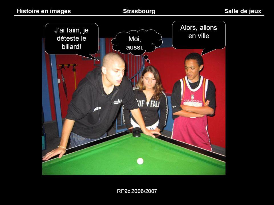 RF9c 2006/2007 Histoire en imagesStrasbourgSalle de jeux Jai faim, je déteste le billard! Alors, allons en ville Moi, aussi.