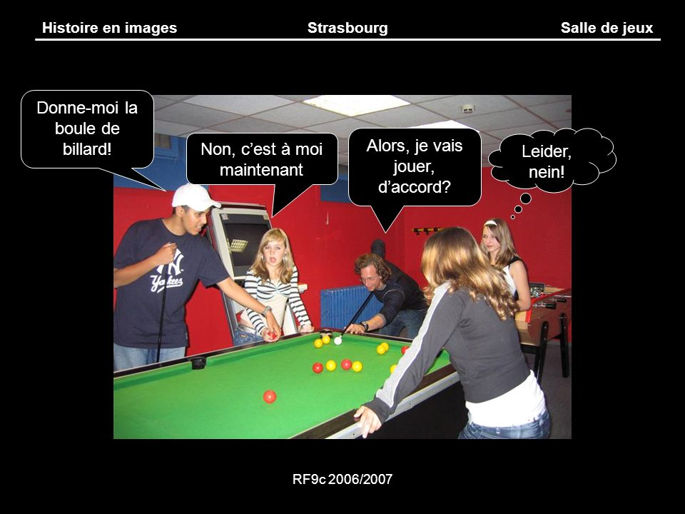 RF9c 2006/2007 Histoire en imagesStrasbourgSalle de jeux Alors, je vais jouer, daccord? Non, cest à moi maintenant Donne-moi la boule de billard! Leid