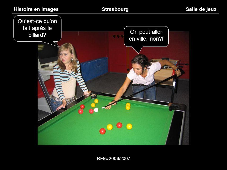 RF9c 2006/2007 Histoire en imagesStrasbourgSalle de jeux Quest-ce quon fait après le billard? On peut aller en ville, non?!