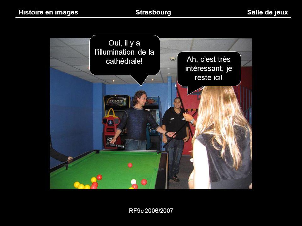 RF9c 2006/2007 Histoire en imagesStrasbourgSalle de jeux Oui, il y a lillumination de la cathédrale! Ah, cest très intéressant, je reste ici!