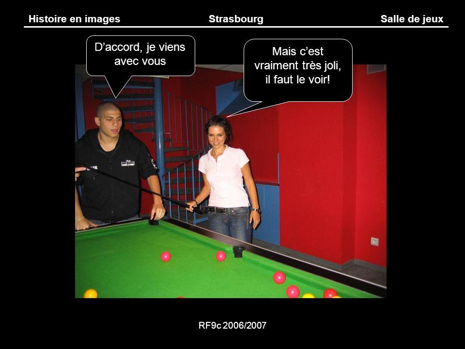 RF9c 2006/2007 Histoire en imagesStrasbourgSalle de jeux Mais cest vraiment très joli, il faut le voir! Daccord, je viens avec vous