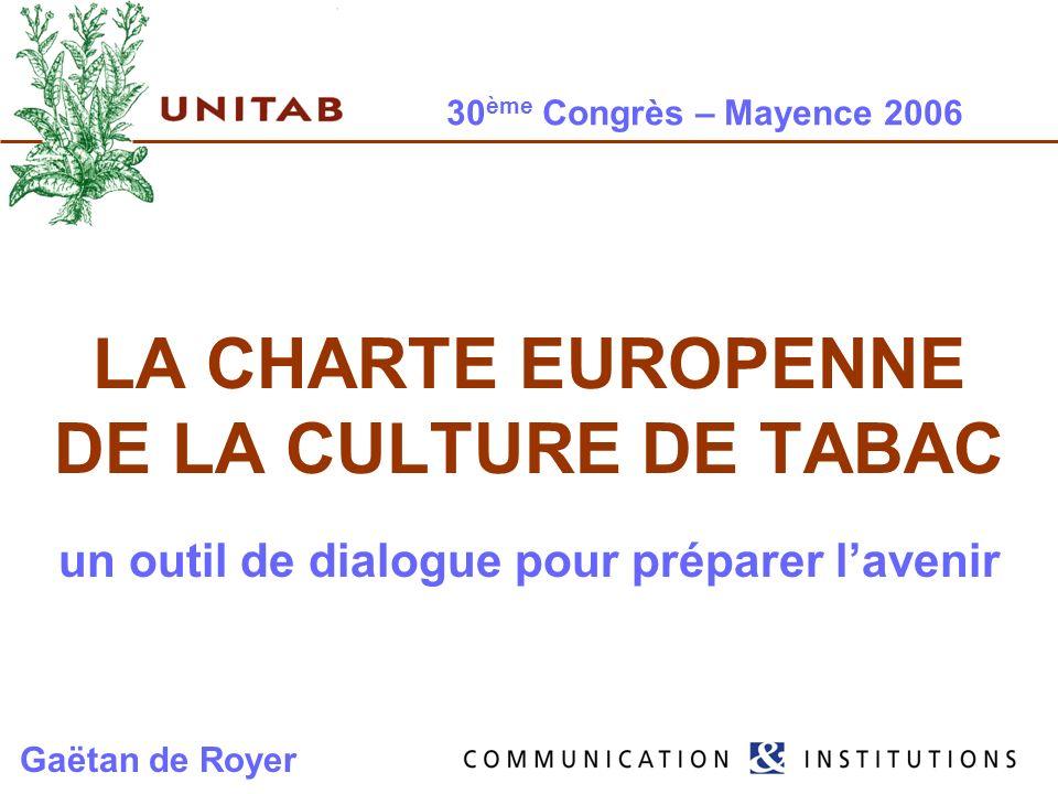 30 ème Congrès – Mayence 2006 LA CHARTE EUROPENNE DE LA CULTURE DE TABAC un outil de dialogue pour préparer lavenir Gaëtan de Royer