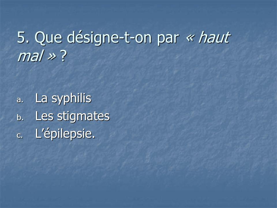 5. Que désigne-t-on par « haut mal » ? a. L a syphilis b. L es stigmates c. L épilepsie.