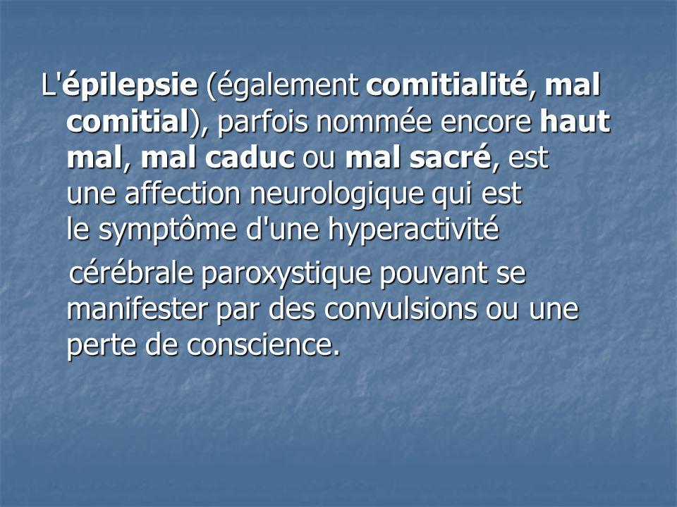 L'épilepsie (également comitialité, mal comitial), parfois nommée encore haut mal, mal caduc ou mal sacré, est une affection neurologique qui est le s