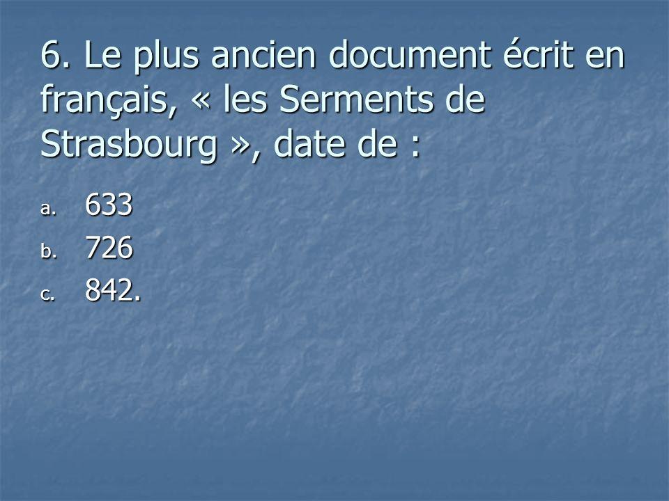6. Le plus ancien document écrit en français, « les Serments de Strasbourg », date de : a. 6 33 b. 7 26 c. 8 42.