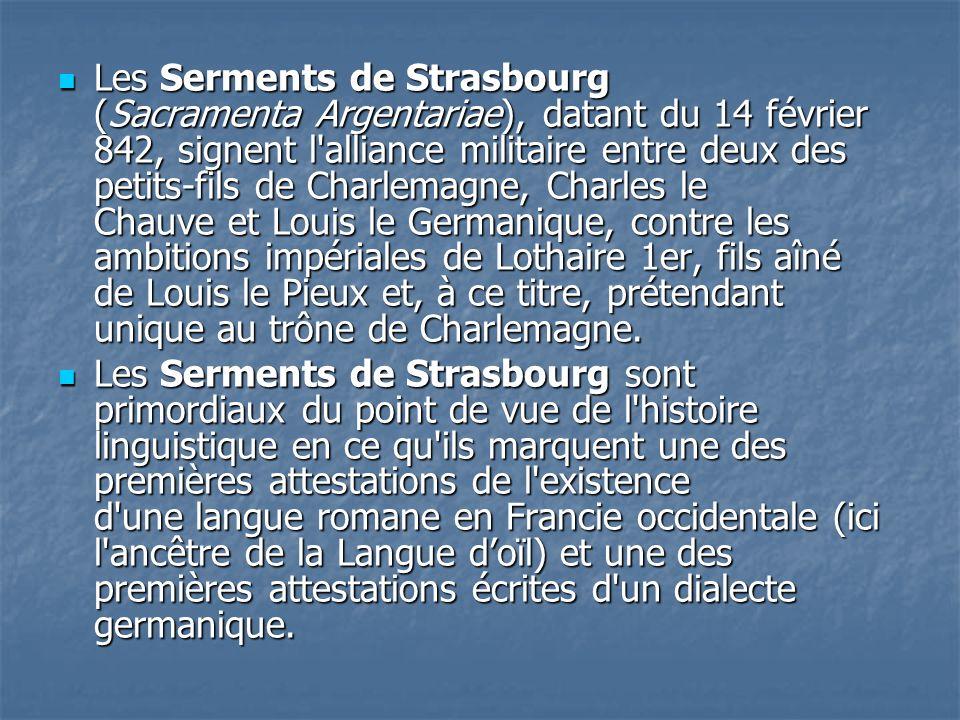 Les Serments de Strasbourg (Sacramenta Argentariae), datant du 14 février 842, signent l'alliance militaire entre deux des petits-fils de Charlemagne,