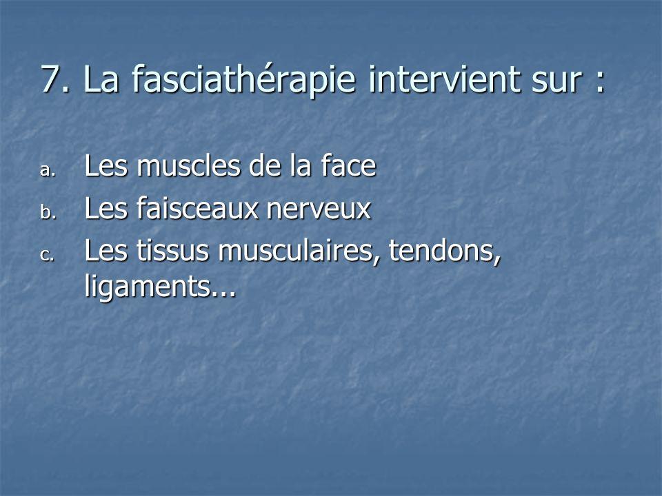 7. La fasciathérapie intervient sur : a. L es muscles de la face b. L es faisceaux nerveux c. L es tissus musculaires, tendons, ligaments...