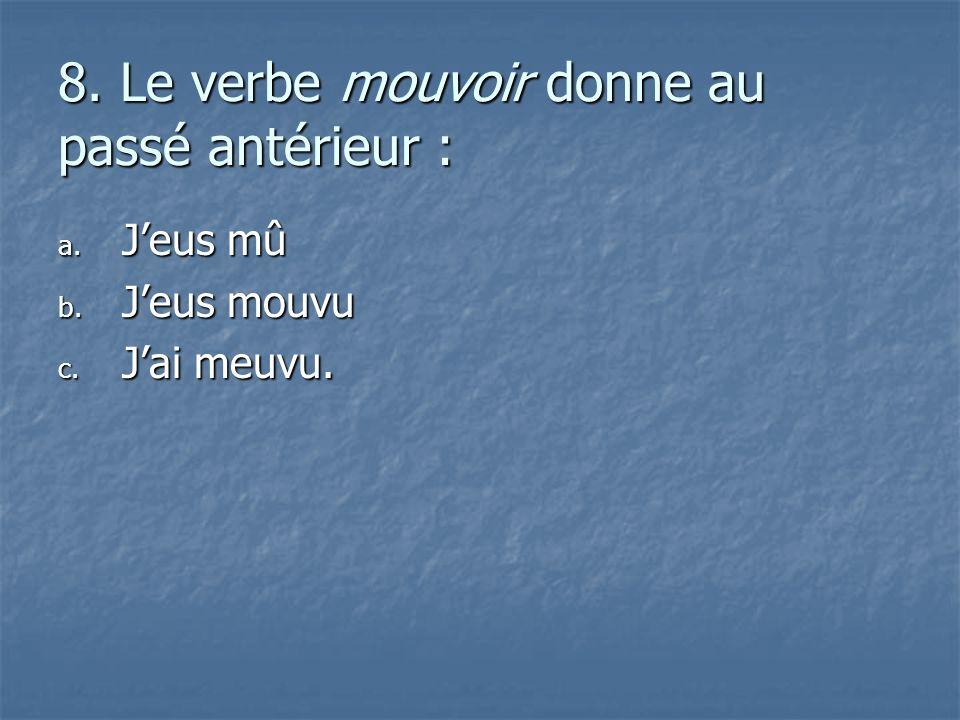 8. Le verbe mouvoir donne au passé antérieur : a. J eus mû b. J eus mouvu c. J ai meuvu.