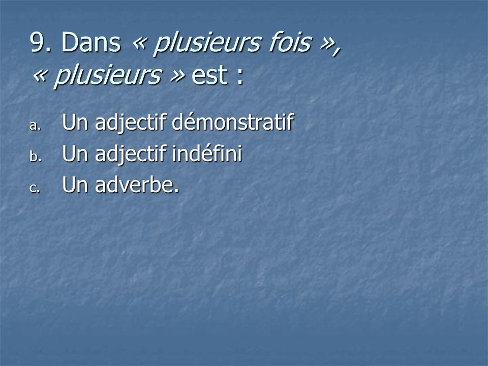 9. Dans « plusieurs fois », « plusieurs » est : a. U n adjectif démonstratif b. U n adjectif indéfini c. U n adverbe.