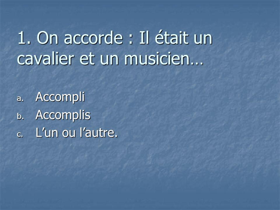 1. On accorde : Il était un cavalier et un musicien… a. A ccompli b. A ccomplis c. L un ou lautre.