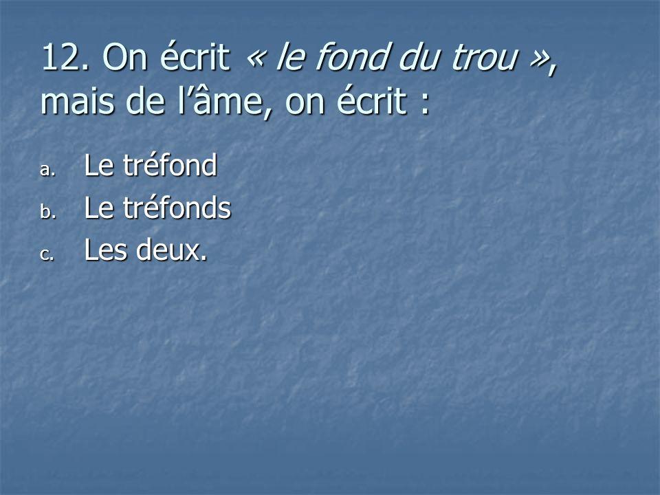 12. On écrit « le fond du trou », mais de lâme, on écrit : a. L e tréfond b. L e tréfonds c. L es deux.