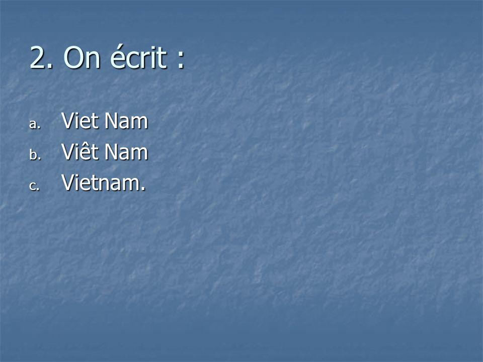 2. On écrit : a. V iet Nam b. V iêt Nam c. V ietnam.