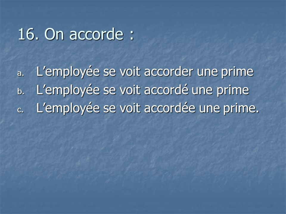 16. On accorde : a. L employée se voit accorder une prime b. L employée se voit accordé une prime c. L employée se voit accordée une prime.