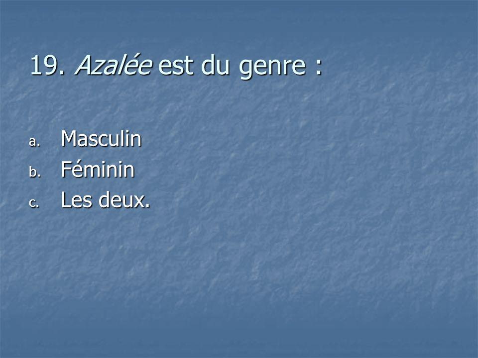 19. Azalée est du genre : a. M asculin b. F éminin c. L es deux.