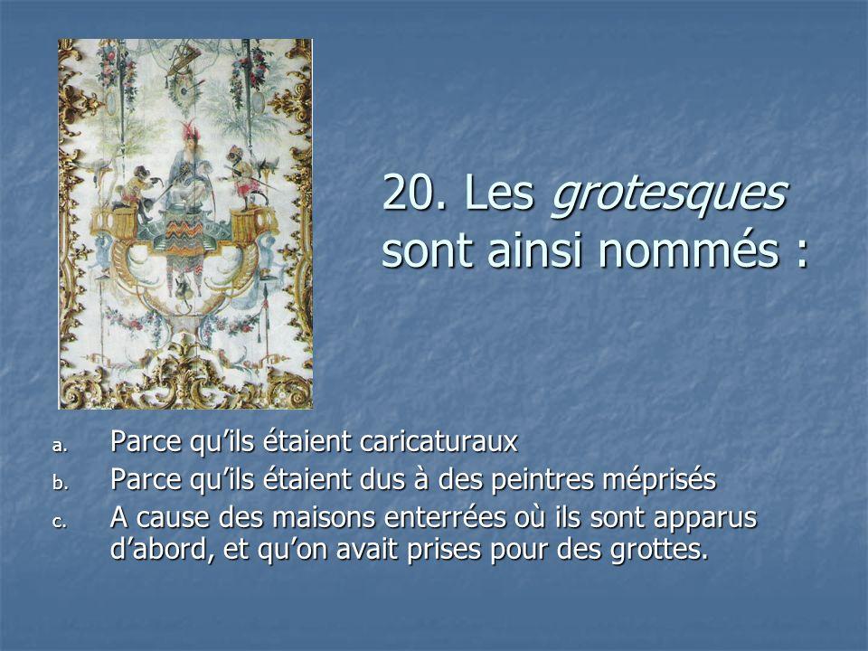 20. Les grotesques sont ainsi nommés : a. P arce quils étaient caricaturaux b. P arce quils étaient dus à des peintres méprisés c. A cause des maisons