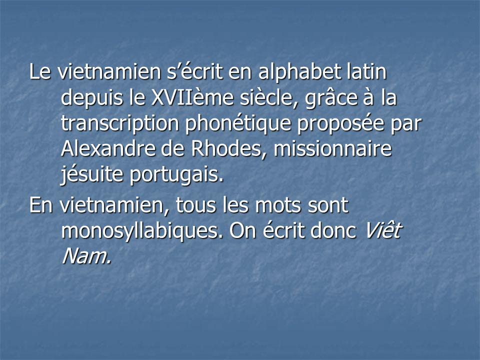 Le vietnamien sécrit en alphabet latin depuis le XVIIème siècle, grâce à la transcription phonétique proposée par Alexandre de Rhodes, missionnaire jé