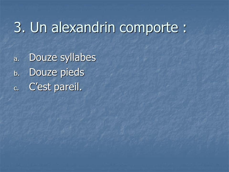 3. Un alexandrin comporte : a. D ouze syllabes b. D ouze pieds c. C est pareil.