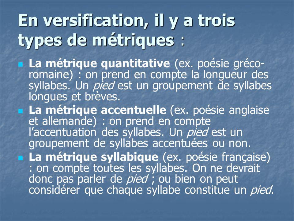 En versification, il y a trois types de métriques : La métrique quantitative (ex. poésie gréco- romaine) : on prend en compte la longueur des syllabes