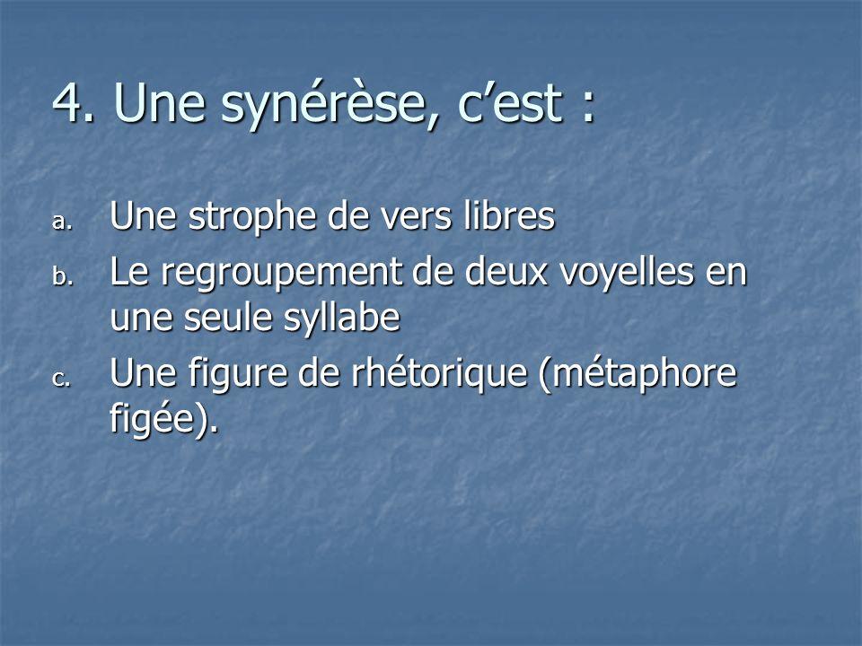 4. Une synérèse, cest : a. U ne strophe de vers libres b. L e regroupement de deux voyelles en une seule syllabe c. U ne figure de rhétorique (métapho