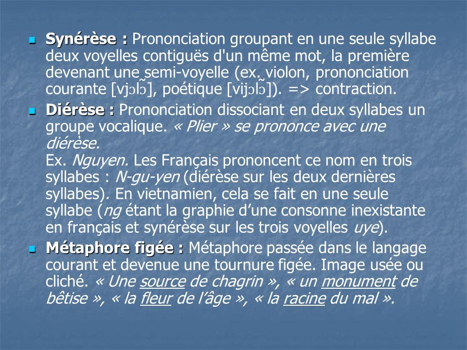 Synérèse : Synérèse : Prononciation groupant en une seule syllabe deux voyelles contiguës d'un même mot, la première devenant une semi-voyelle (ex. vi