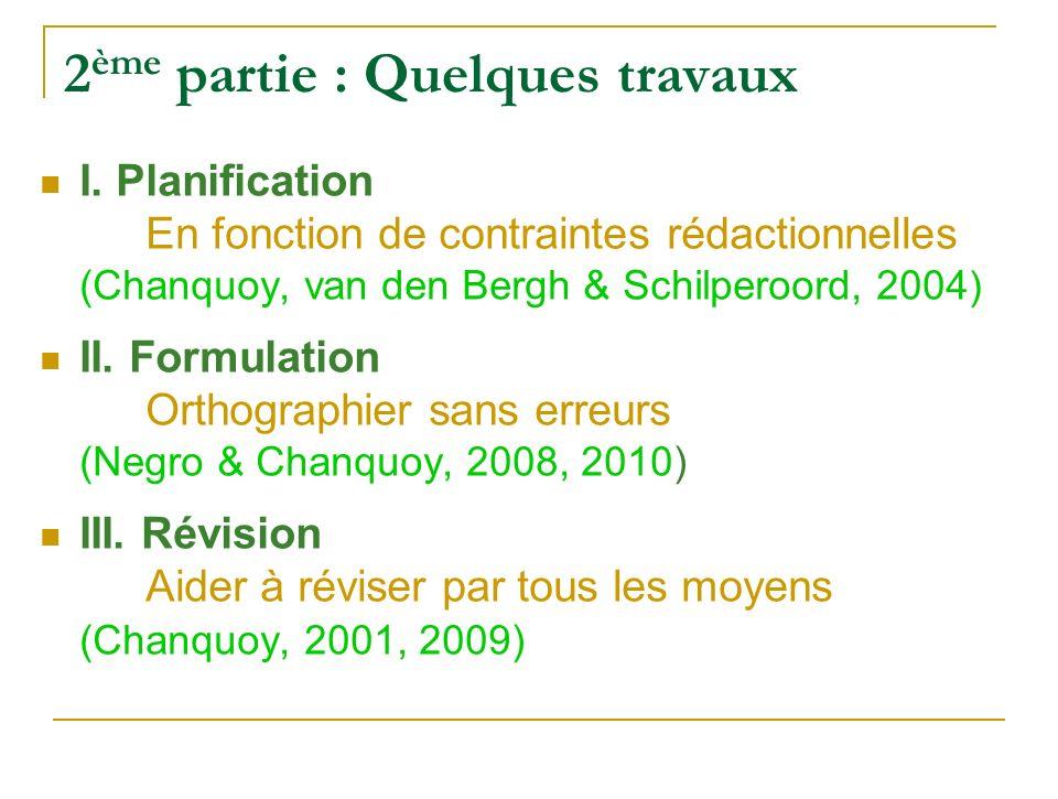 2 ème partie : Quelques travaux I. Planification En fonction de contraintes rédactionnelles (Chanquoy, van den Bergh & Schilperoord, 2004 ) II. Formul