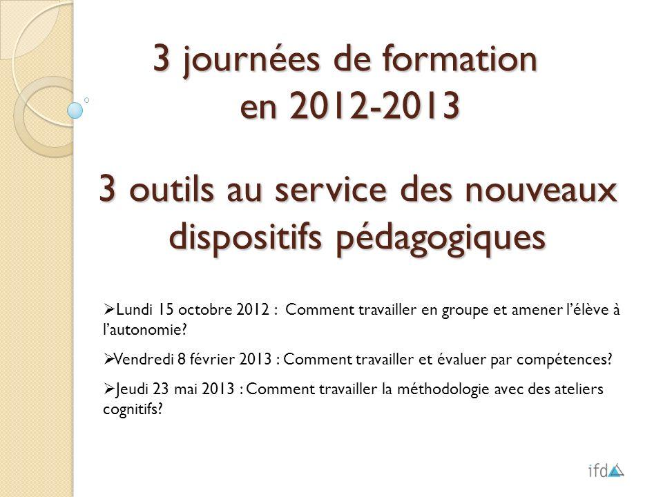3 journées de formation en 2012-2013 en 2012-2013 Lundi 15 octobre 2012 : Comment travailler en groupe et amener lélève à lautonomie? Vendredi 8 févri