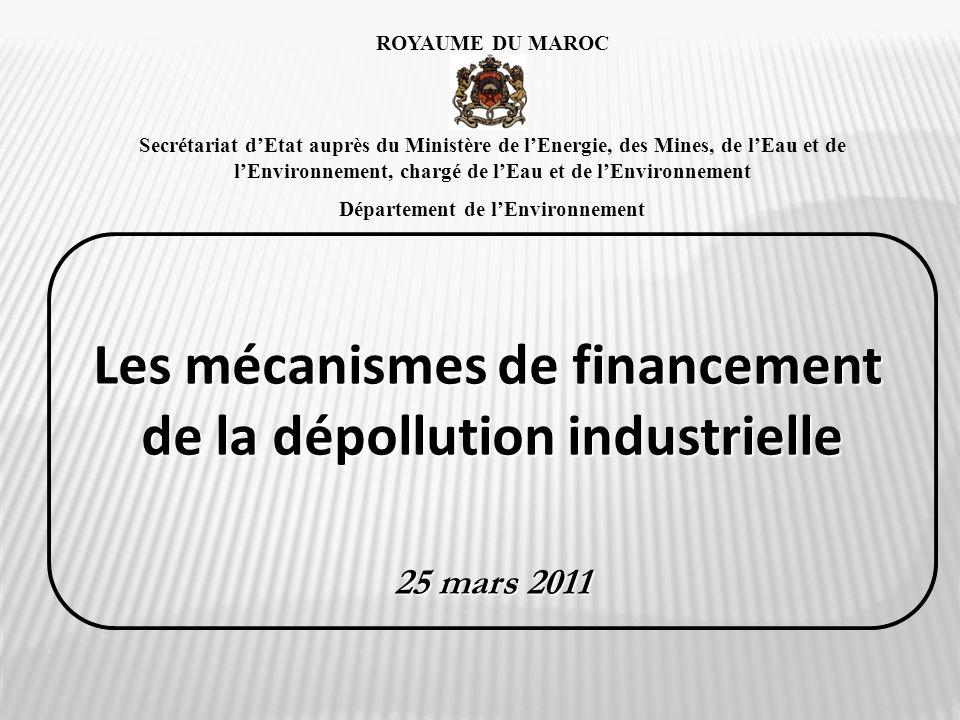 Les mécanismes de financement de la dépollution industrielle 25 mars 2011 ROYAUME DU MAROC Secrétariat dEtat auprès du Ministère de lEnergie, des Mine