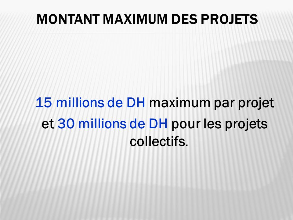 MONTANT MAXIMUM DES PROJETS 15 millions de DH maximum par projet et 30 millions de DH pour les projets collectifs.