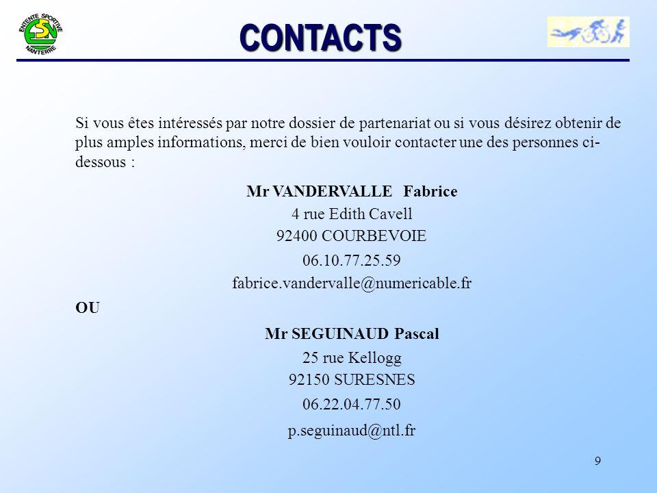 9 CONTACTS Si vous êtes intéressés par notre dossier de partenariat ou si vous désirez obtenir de plus amples informations, merci de bien vouloir contacter une des personnes ci- dessous : Mr VANDERVALLE Fabrice 4 rue Edith Cavell 92400 COURBEVOIE 06.10.77.25.59 fabrice.vandervalle@numericable.fr OU Mr SEGUINAUD Pascal 25 rue Kellogg 92150 SURESNES 06.22.04.77.50 p.seguinaud@ntl.fr