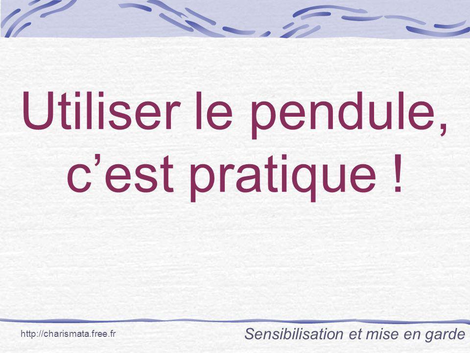 Utiliser le pendule, cest pratique ! Sensibilisation et mise en garde http://charismata.free.fr