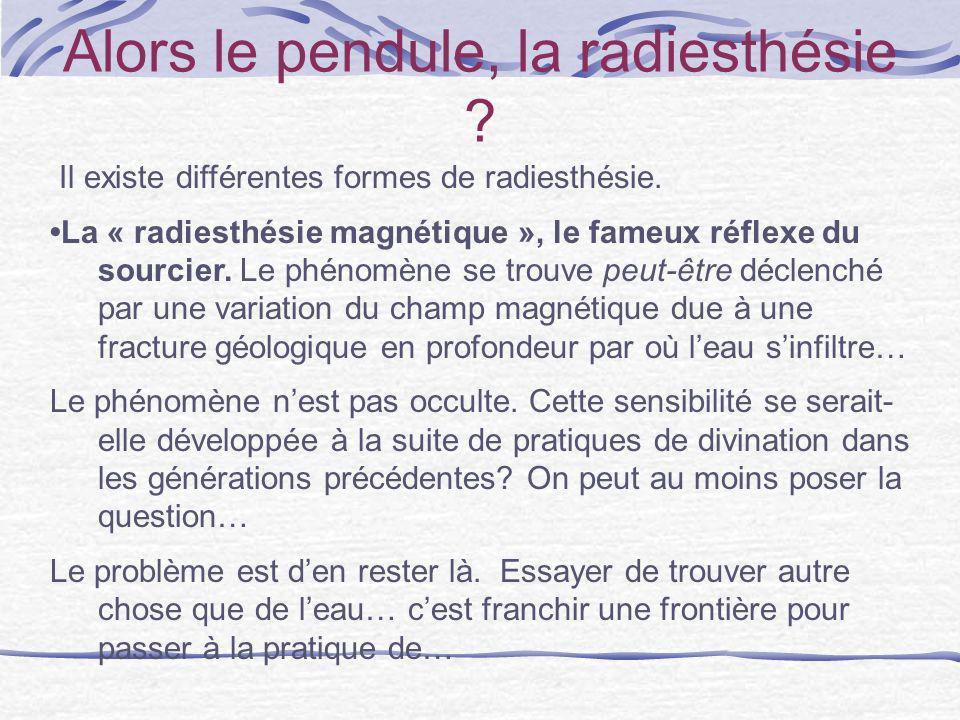 Alors le pendule, la radiesthésie ? Il existe différentes formes de radiesthésie. La « radiesthésie magnétique », le fameux réflexe du sourcier. Le ph