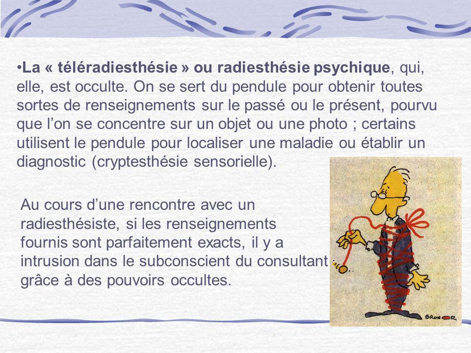 La « téléradiesthésie » ou radiesthésie psychique, qui, elle, est occulte. On se sert du pendule pour obtenir toutes sortes de renseignements sur le p